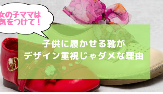 女の子ママは要注意!子供に履かせる靴がデザイン重視じゃダメな理由