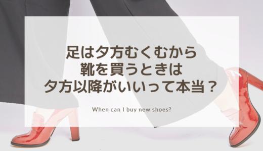 むくみは夕方に出るから靴は夕方買うのが正解って本当?