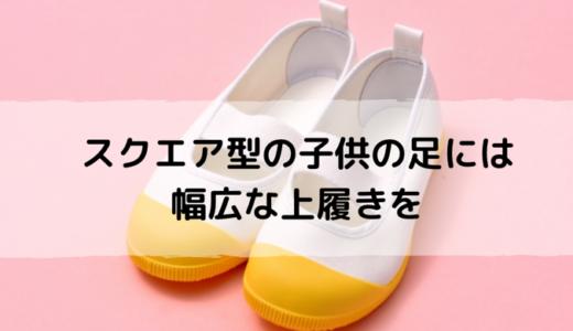 幼稚園や小学校の上履き、足に合う?スクエア型の子供に合った幅広の上履きの選び方